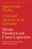 Heiner Flassbeck and Costas Lapavitsas - Against the Troika: Crisis and Austerity in the Eurozone